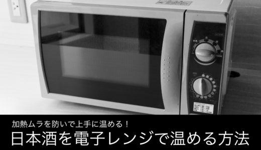 日本酒を電子レンジで燗付けする方法とは?|加熱ムラを防ぐ3つの具体策