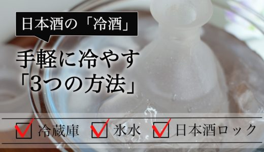 【日本酒の冷酒】手軽に冷やす3つの方法 最適な温度とおすすめの日本酒タイプとは?